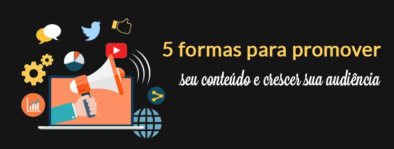 5 formas para promover seu conteúdo e crescer sua audiência