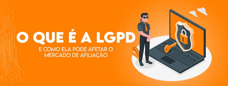 O que é a LGPD e como ela pode afetar o Mercado de Afiliação